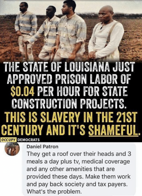 Memes, Work, and Prison: THE STATE OF LOUISIANA JUST  APPROVED PRISON LABOR OF  $0.04 PER HOUR FOR STATE  CONSTRUCTION PROJECTS.  THIS IS SLAVERY IN THE 21ST  CENTURY AND IT'S SHAMEFUL.  OCCUPYDEMOCRATS  Daniel Patron  They get a roof over their heads and 3  meals a day plus tv, medical coverage  and any other amenities that are  provided these days. Make them work  and pay back society and tax payers.  What's the problem.