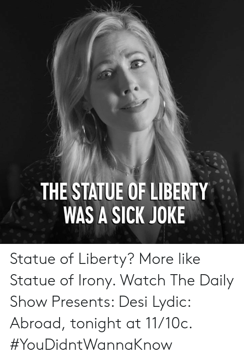 Dank, Irony, and Statue of Liberty: THE STATUE OF LIBERTY  WAS A SICK JOKE Statue of Liberty? More like Statue of Irony. Watch The Daily Show Presents: Desi Lydic: Abroad, tonight at 11/10c. #YouDidntWannaKnow