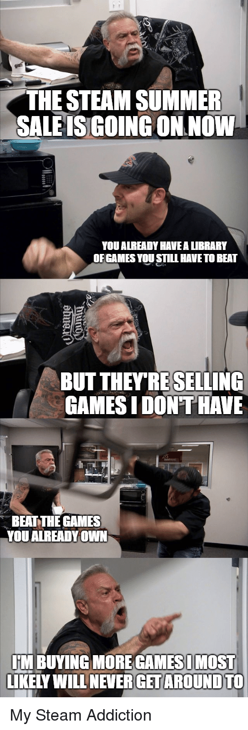 Steam, Summer, and Games: THE STEAM SUMMER  SALE ISGOING ON NOW  YOU ALREADY HAVEA LIBRARY  OF GAMES YOU STILL HAVETO BEAT  BUT THEY'RESELLING  GAMESIDON T HAVE  BEAT THE GAMES  YOU ALREADY OWN  M BUYING MORE GAMESIMOST  LIKELY WILL NEVER GET AROUND TO My Steam Addiction