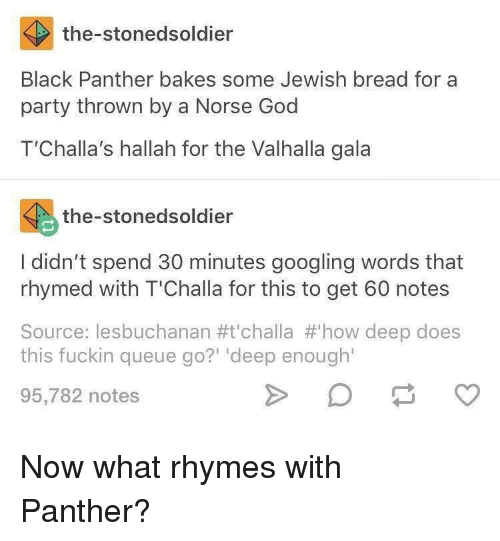God, Party, and Black: the-stonedsoldier  Black Panther bakes some Jewish bread for a  party thrown by a Norse God  T'Challa's hallah for the Valhalla gala  the-stonedsoldier  I didn't spend 30 minutes googling words that  rhymed with T'Challa for this to get 60 notes  Source : lesbuchanan #t'challa #'how deep does  this fuckin queue go?' 'deep enough  95,782 notes Now what rhymes with Panther?