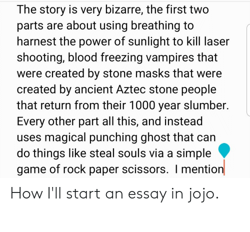 Game, Ghost, and Jojo: The story is very bizarre, the first two  parts are about using breathing to  harnest the power of sunlight to kill laser  shooting, blood freezing vampires that  were created by stone masks that were  created by ancient Aztec stone people  that return from their 1000 year slumber.  Every other part all this, and instead  uses magical punching ghost that can  do things like steal souls via a simple  game of rock paper scissors. I mention How I'll start an essay in jojo.
