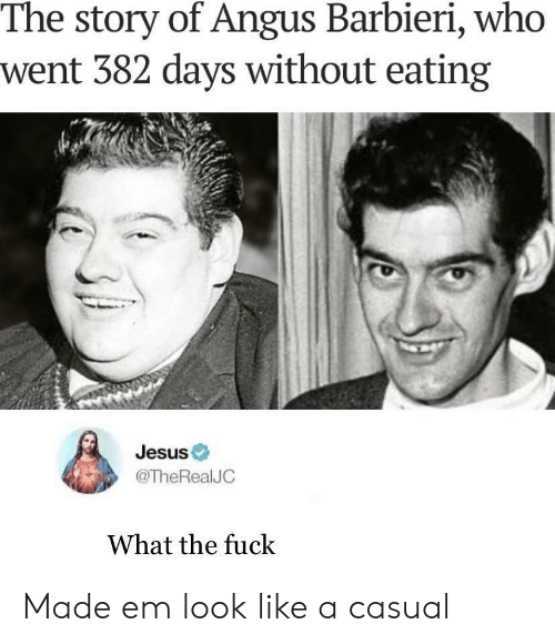 Jesus, Who, and Story: The story of Angus Barbieri, who  went 382 days without eating  Jesus  @TheRealJC  What the fuck Made em look like a casual