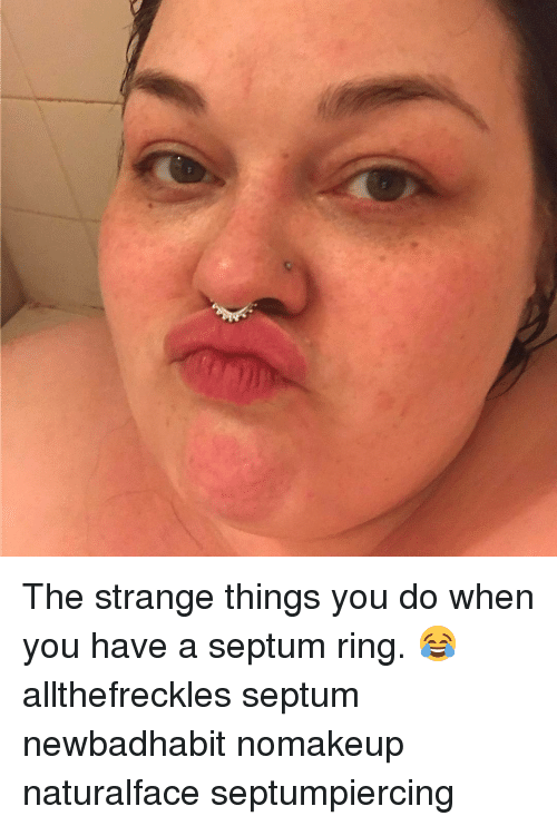 the strange things you do when you have a septum 15659443 the strange things you do when you have a septum ring,Septum Piercing Meme