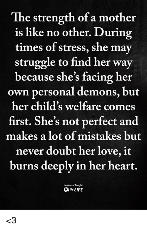 Love, Memes, and Struggle: The strength of a mother  is like no other. During  times of stress, she may  struggle to find her way  because she's facing her  own personal demons, but  her child's welfare comes  first. She's not perfect and  makes a lot of mistakes but  never doubt her love, it  burns deeply in her heart  Lessons Taught  ByLIFE <3