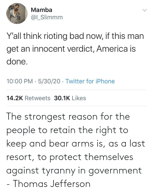 Thomas Jefferson, Bear, and Government: The strongest reason for the people to retain the right to keep and bear arms is, as a last resort, to protect themselves against tyranny in government - Thomas Jefferson
