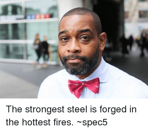 The Strongest Steel Is Forged In The Hottest Fires ~Spec5