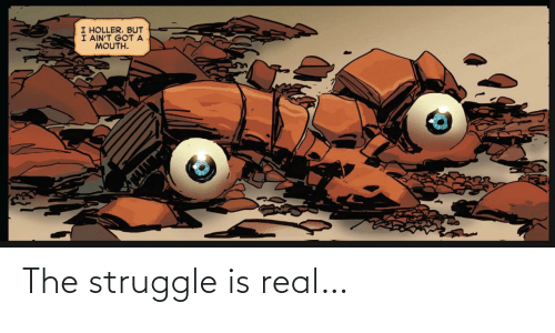 Struggle, The Struggle Is Real, and Real: The struggle is real…