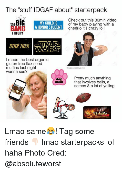 """Crazy, Friends, and Lmao: The """"stuff IDGAF about"""" starterpack  theBiG  MY CHILD IS  A HONOR STUDENT  Check out this 30min video  of my baby playing with a  cheerio it's crazy lol!  THEORY  STAR TREK  STAR  A  WARS  I made the best organic  gluten free flax seed  muffins last night  wanna see?!  @absoluteworst  Pretty much anything  that involves balls, a  screen & a lot of yelling  dog  mom Lmao same😂! Tag some friends 👇🏻 lmao starterpacks lol haha Photo Cred: @absoluteworst"""