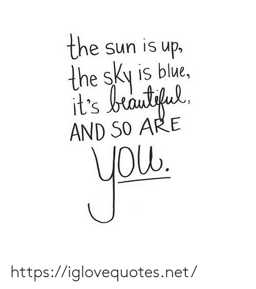Blue, Net, and Sun: the sun is up,  the sky is blue,  it's brantifu  AND SO ARE  yow. https://iglovequotes.net/
