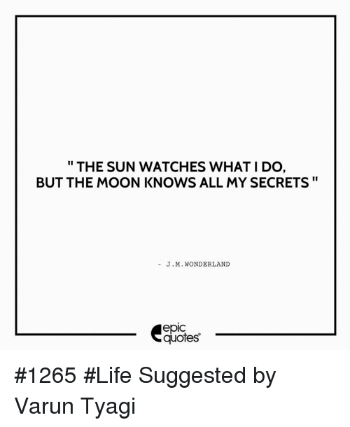 The SUN WATCHES WHAT I DO BUT THE MOON KNOWS ALL MY SECRETS