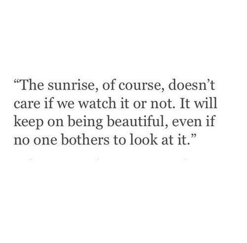 """Beautiful, Sunrise, and Watch: """"The sunrise, of course, doesn't  care if we watch it or not. It will  keep on being beautiful, even if  no one bothers to look at it."""""""