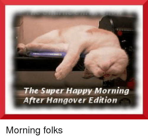 The Super Happy Morning After Hangover Edition Morning Folks