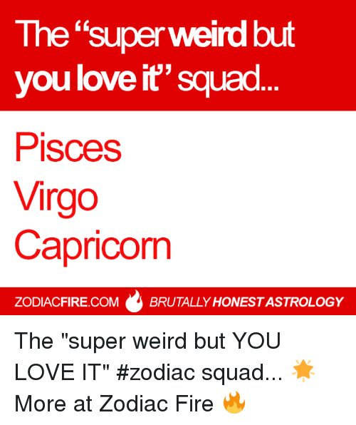 "Fire, Love, and Squad: The ""superweird but  you love it"" squad  Pisces  Virgo  Capricorn  ZODIACFIRE.COM  BRUTALLY HONESTASTROLOGY The ""super weird but YOU LOVE IT"" #zodiac squad... 🌟  More at Zodiac Fire 🔥"