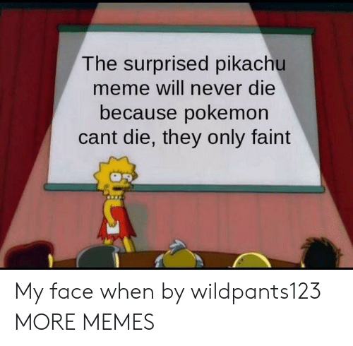 Dank, Meme, and Memes: The surprised pikachu  meme will never die  because pokemon  cant die, they only faint My face when by wildpants123 MORE MEMES