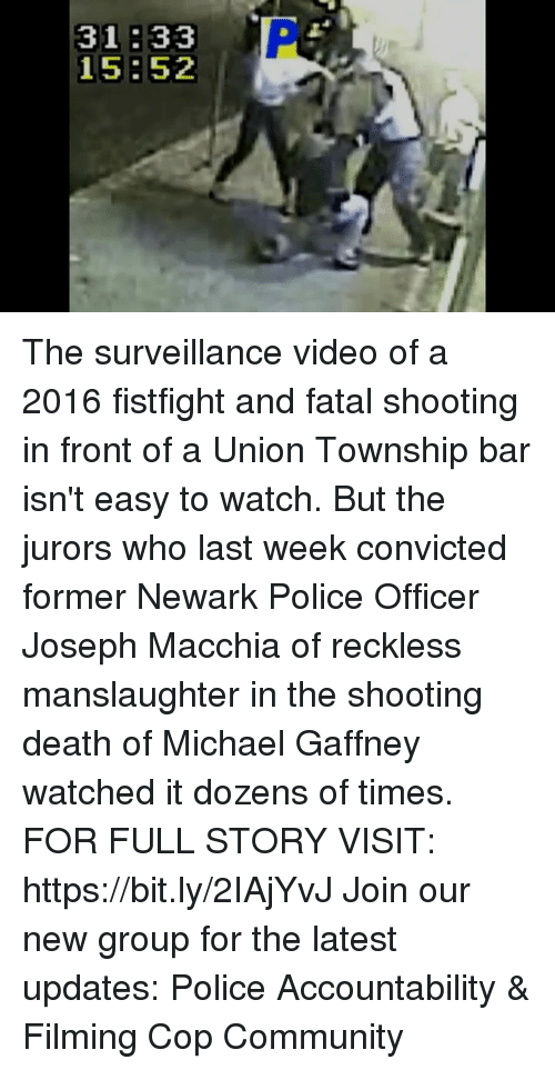 Community, Memes, and Police: The surveillance video of a 2016 fistfight and fatal shooting in front of a Union Township bar isn't easy to watch. But the jurors who last week convicted former Newark Police Officer Joseph Macchia of reckless manslaughter in the shooting death of Michael Gaffney watched it dozens of times. FOR FULL STORY VISIT: https://bit.ly/2IAjYvJ Join our new group for the latest updates: Police Accountability & Filming Cop Community