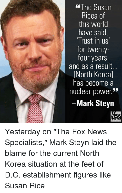 "Memes, News, and North Korea: The Susan  Rices of  this world  have said,  Trust in us  for twenty-  four years  and as a result..  North Koreal  has become a  nuclear power.""  -Mark Steyn  FOX  NEWS Yesterday on ""The Fox News Specialists,"" Mark Steyn laid the blame for the current North Korea situation at the feet of D.C. establishment figures like Susan Rice."