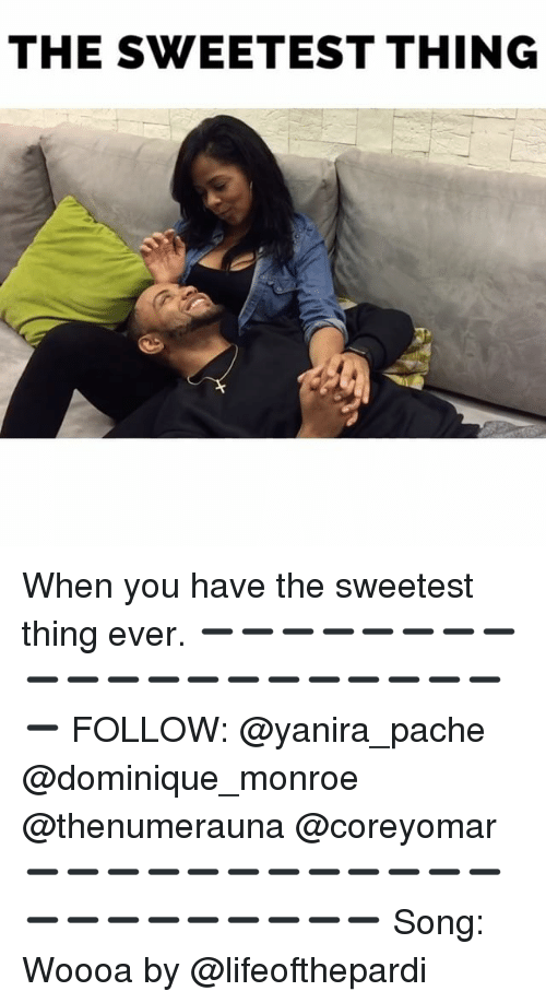 Memes, The Sweetest Thing, and 🤖: THE SWEETEST THING When you have the sweetest thing ever. ➖➖➖➖➖➖➖➖➖➖➖➖➖➖➖➖➖➖➖➖➖ FOLLOW: @yanira_pache @dominique_monroe @thenumerauna @coreyomar ➖➖➖➖➖➖➖➖➖➖➖➖➖➖➖➖➖➖➖➖➖ Song: Woooa by @lifeofthepardi