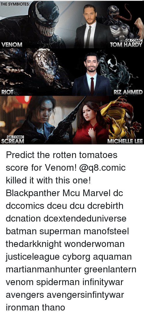 Batman, Memes, and Riot: THE SYMBIOTES:  Q8.COMIC  VENOM  TOM HARDY  RIOT  RIZ AHMED  Q8.COMIC  SCREAM  MICHELLE LEE Predict the rotten tomatoes score for Venom! @q8.comic killed it with this one! Blackpanther Mcu Marvel dc dccomics dceu dcu dcrebirth dcnation dcextendeduniverse batman superman manofsteel thedarkknight wonderwoman justiceleague cyborg aquaman martianmanhunter greenlantern venom spiderman infinitywar avengers avengersinfintywar ironman thano