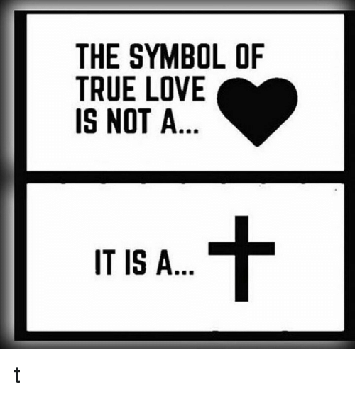 The Symbol Of True Love Is Not A It Is A T Love Meme On Me