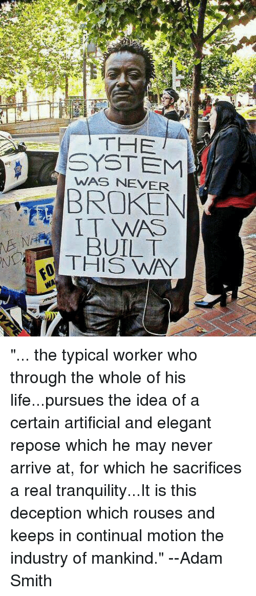 """Life, Memes, and Adam Smith: THE  SYSTEM  NEVER  BROKEN  BUILT """"... the typical worker who through the whole of his life...pursues the idea of a certain artificial and elegant repose which he may never arrive at, for which he sacrifices a real tranquility...It is this deception which rouses and keeps in continual motion the industry of mankind."""" --Adam Smith"""