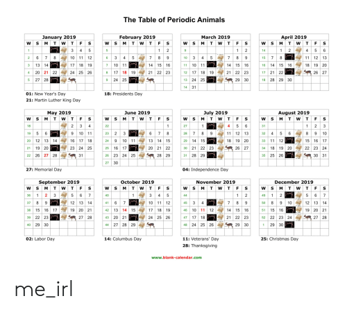 Animals, Christmas, and Independence Day: The Table of Periodic Animals  January 2019  February 2019  March 2019  April 2019  3 13 14  4 2021 22  5 2728  14 15 16  21 22 23  29 30  17 18 19  18 19 20  16 1415 16  17 2122  18 2829 30  24 25 26  8 17 18 19  21 22 23  12 1718 19  26 27  9 2425  13 2425  01: New Year's Day  21: Martin Luther King Day  18: Presidents Day  May 2019  June 2019  July 2019  August 2019  27  28 7 8 911 12 13  29  30 2122 23  31 2829  31  23 23  6 78  13 14 15  2021 22  32 456  20 12 13 14  21 19 20  22 26 27 28  16 17 18  23 24 25  31  18 19 20  25  26 23 24 25  27  26 27  34 18 19 20  22 23 24  28 29  35 2526  30 31  27: Memorial Day  04: Independence Day  September 2019  October 2019  November 2019  December 2019  5 67  12 13 14  19 20 21  27 28  36  12 13 14  19 20 21  27 28  45  38 15 16 17  39 22 23  40 29 30  42 13 14 15  43 20 21  44 2728 29  46 10 1 12  24 25 26  21 22 23  52 22 23 24  48 2425 26  29 30  1 2930  02: Labor Day  14: Columbus Day  11: Veterans' Day  28: Thanksgiving  25: Christmas Day  www.blank-calendar.com me_irl