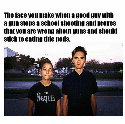 Guns, Memes, and School: The tace you make when a good guy with  a gun stops a school shooting and proves  that you are wrong about guns and should  stick to eating tide pods.  BEATLES  THE