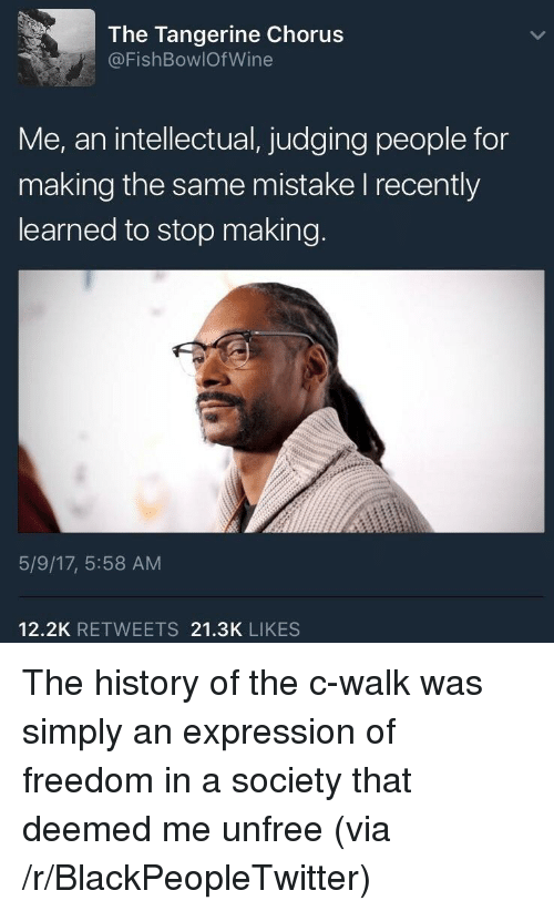 Blackpeopletwitter, Wine, and History: The Tangerine Chorus  @FishBowlOf Wine  intellectual,judging people for  Me, an  making the same mistake I recently  learned to stop making.  5/9/17, 5:58 AM  12.2K RETWEETS 21.3K LIKES <p>The history of the c-walk was simply an expression of freedom in a society that deemed me unfree (via /r/BlackPeopleTwitter)</p>