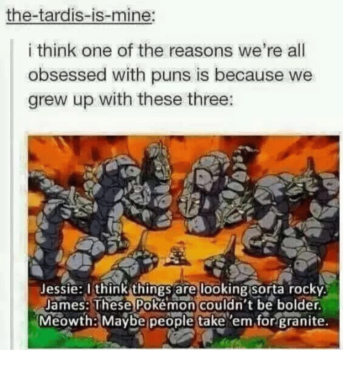 Funny, Pokemon, and Puns: the-tardis-is-mine:  i think one of the reasons we're all  obsessed with puns is because we  grew up with these three:  Jessie thinkthingsare looking Sora rocky.  James: These Pokémon couldn't be bolder.  Meowthe Maybe people take 'em for granite.