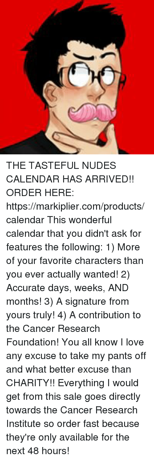 Dank, Love, and Nudes: THE TASTEFUL NUDES CALENDAR HAS ARRIVED!!  ORDER HERE: https://markiplier.com/products/calendar  This wonderful calendar that you didn't ask for features the following:  1) More of your favorite characters than you ever actually wanted!  2) Accurate days, weeks, AND months!  3) A signature from yours truly!  4) A contribution to the Cancer Research Foundation!  You all know I love any excuse to take my pants off and what better excuse than CHARITY!!   Everything I would get from this sale goes directly towards the Cancer Research Institute so order fast because they're only available for the next 48 hours!