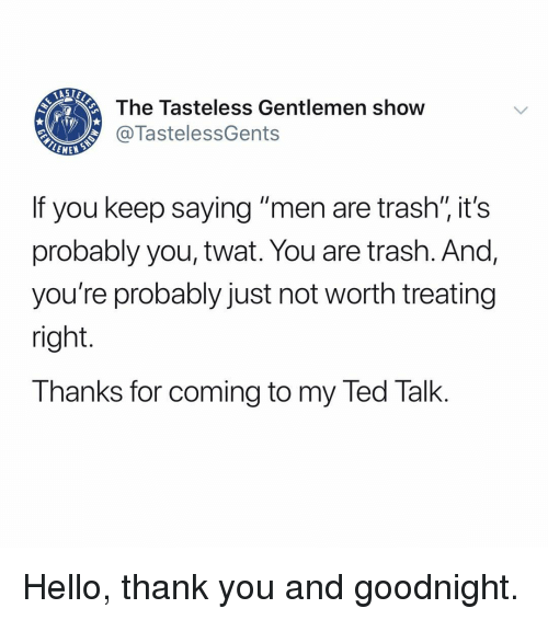 """Hello, Memes, and Ted: The Tasteless Gentlemen show  @TastelessGents  EMEN  If you keep saying """"men are trash"""" it's  probably you, twat. You are trash. And,  you're probably just not worth treating  right.  Thanks for coming to my Ted Talk. Hello, thank you and goodnight."""