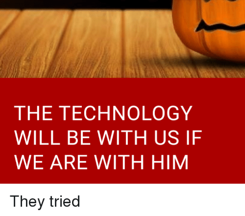 The TECHNOLOGY WILL BE WITH US IF WE ARE WITH HIM