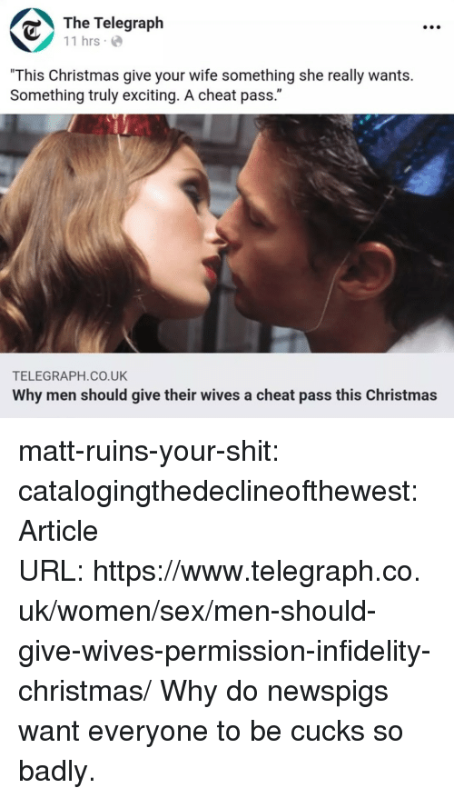 "Christmas, Sex, and Shit: The Telegraph  11 hrs  ""This Christmas give your wife something she really wants.  Something truly exciting. A cheat pass.""  TELEGRAPH.CO.UK  Why men should give their wives a cheat pass this Christmas matt-ruins-your-shit:  catalogingthedeclineofthewest:Article URL: https://www.telegraph.co.uk/women/sex/men-should-give-wives-permission-infidelity-christmas/ Why do newspigs want everyone to be cucks so badly."