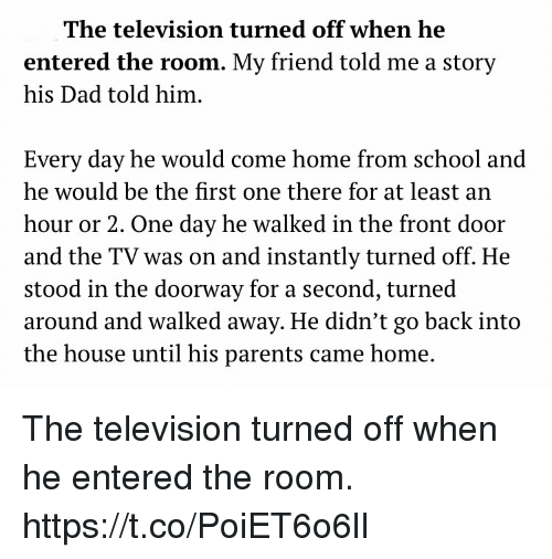 Dad, Memes, and Parents: The television turned off when he  entered the room. My friend told me a story  his Dad told him.  Every day he would come home from school and  he would be the first one there for at least an  hour or 2. One day he walked in the front door  and the TV was on and instantly turned off. He  stood  around and walked away. He didn't go back into  the house until his parents came home.  in the doorway for a second, turned The television turned off when he entered the room. https://t.co/PoiET6o6lI