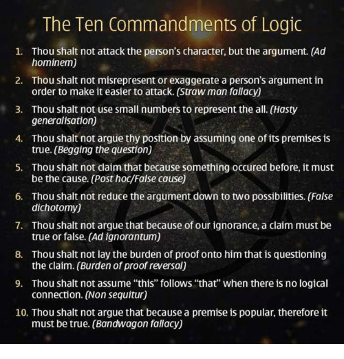 "Arguing, Logic, and Memes: The Ten Commandments of Logic  1. Thou shalt not attack the person's character, but the argument. (Ad  hominem)  2. Thou shalt not misrepresent or exaggerate a person's argument in  order to make it easier to attack. (Strawman fallacy)  3. Thou shalt not use small numbers to represent the all. (Hasty  generalisation)  4. Thou shalt not argue thy position by assuming one of its premises is  true. (Begging the question)  5. Thou shalt not claim that because something occured before, it must  6. Thou shalt not reduce the argument down to two possibilities. (False  dichotomy)  7. Thou shalt not argue that because of our ignorance, a claim must be  true or false. (Ad ignorantum)  8. Thou shalt not lay the burden of proof onto himthat is questioning  the claim. (Burden of proof reversal)  9. Thou shalt not assume ""this"" follows ""that"" when there is no logical  connection. (Non sequitur)  10. Thou shalt not argue that because a premise is popular, therefore it  must be true. (Bandwagon fallacy)"
