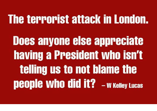 Memes, Appreciate, and London: The terrorist attack in London.  Does anyone else appreciate  having a President who isn't  teling us to not blame the  people who did it? -wKelley lLucas