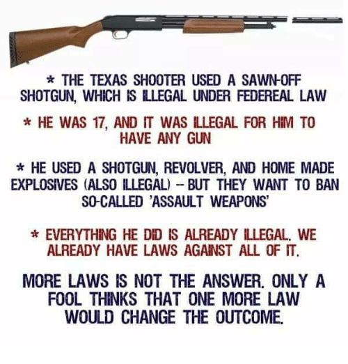 Memes, Home, and Texas: THE TEXAS SHOOTER USED A SAWNOFF  SHOTGUN, WHICH IS ILLEGAL UNDER FEDEREAL LAW  * HE WAS 17, AND IT WAS LLEGAL FOR HIM TO  HAVE ANY GUN  *HE USED A SHOTGUN, REVOLVER, AND HOME MADE  EXPLOSIVES (ALSO LLEGAL) BUT THEY WANT TO BAN  SO-CALLED ASSAULT WEAPONS'  EVERYTHING HE DID IS ALREADY ILLEGAL. WE  ALREADY HAVE LAWS AGAINST ALL OF IT.  MORE LAWS IS NOT THE ANSWER. ONLY A  FOOL THINKS THAT ONE MORE LAW  WOULD CHANGE THE OUTCOME.