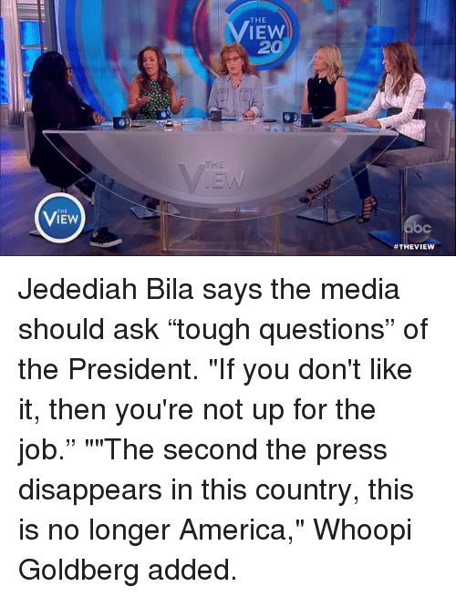 "Memes, Whoopi Goldberg, and 🤖: THE  THE  IEW  20  Jedediah Bila says the media should ask ""tough questions"" of the President. ""If you don't like it, then you're not up for the job."" """"The second the press disappears in this country, this is no longer America,"" Whoopi Goldberg added."