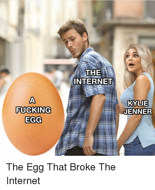 Fucking, Internet, and Kylie Jenner: the  THE  INTERNEU  KYLIE  JENNER  FUCKING  EGG The Egg That Broke The Internet