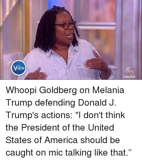 """America, Melania Trump, and Memes: THE  #THE VIEW Whoopi Goldberg on Melania Trump defending Donald J. Trump's actions: """"I don't think the President of the United States of America should be caught on mic talking like that."""""""
