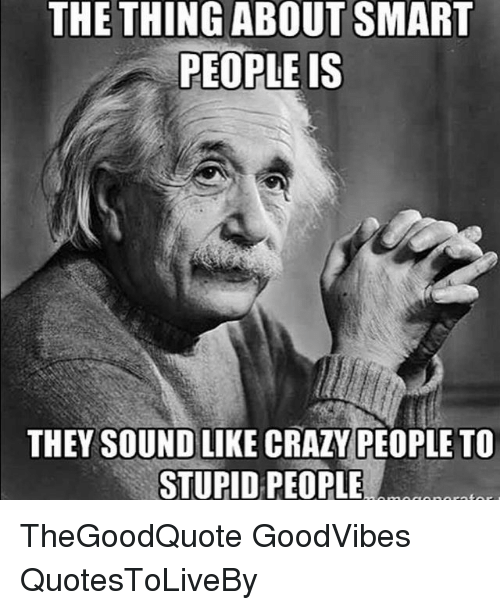 the thing about smart people is they sound like crazy 8081469 ✅ 25 best memes about crazy people crazy people memes