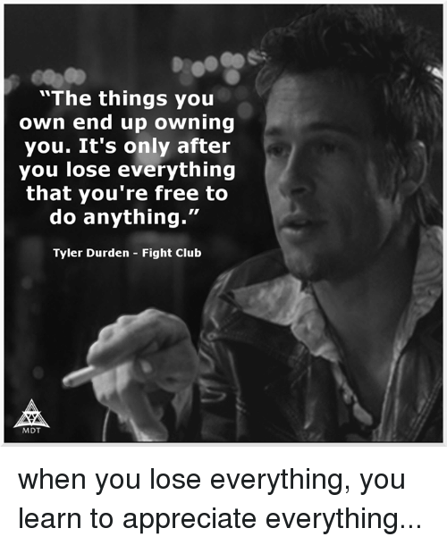 "Club, Fight Club, and Memes: ""The things you  own end up owning  you. It's only after  you lose everything  that you're free to  do anything  Tyler Durden Fight Club  MIDT when you lose everything, you learn to appreciate everything..."