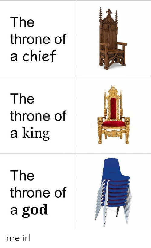God, Irl, and Me IRL: The  throne of  a chief  The  throne of  a king  The  throne of  a god me irl