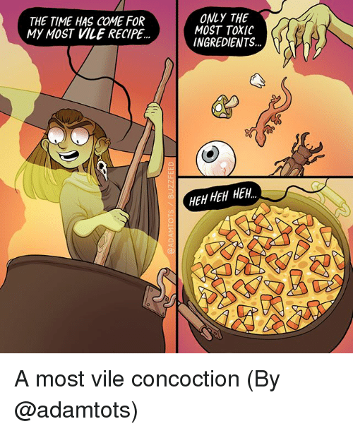 Memes, Time, and 🤖: THE TIME HAS COME FOR  MY MOST VILE RECIPE  ONLY THE  MOST TOXIC  INGREDIENTS...  EH HEH HEH A most vile concoction (By @adamtots)