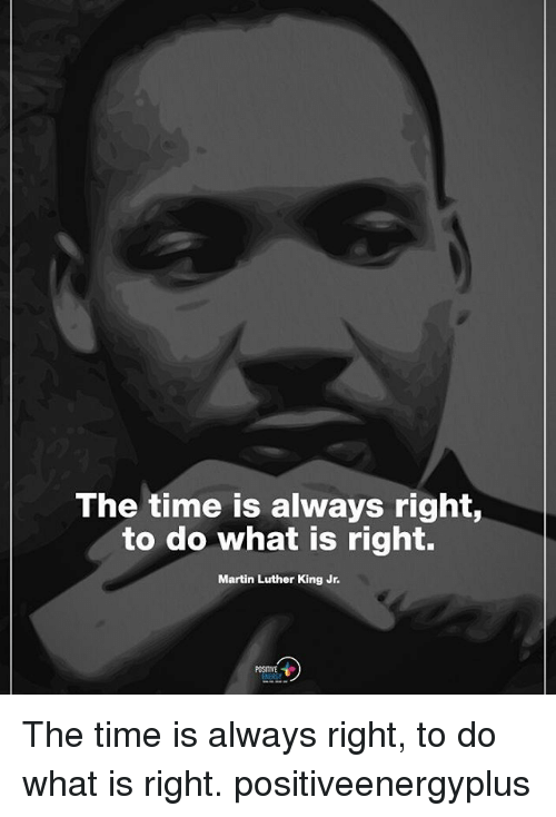 Martin, Martin Luther King Jr., and Memes: The time is always right  to do what is right.  Martin Luther King Jr  POSITIVE The time is always right, to do what is right. positiveenergyplus
