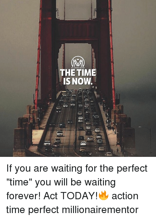 "Memes, Forever, and Time: THE TIME  IS NOW. If you are waiting for the perfect ""time"" you will be waiting forever! Act TODAY!🔥 action time perfect millionairementor"