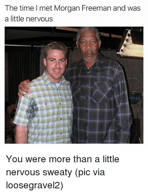 Funny, Morgan Freeman, and Time: The time lI met Morgan Freeman and was  a little nervous You were more than a little nervous sweaty (pic via loosegravel2)