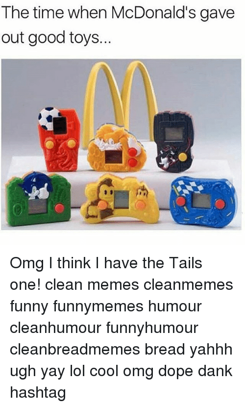 Dank, Dope, and Funny: The time when McDonald's gave  out good toys... Omg I think I have the Tails one! clean memes cleanmemes funny funnymemes humour cleanhumour funnyhumour cleanbreadmemes bread yahhh ugh yay lol cool omg dope dank hashtag