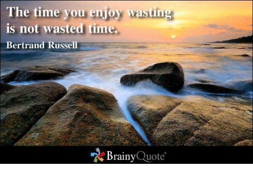 The Time You Enjoy Wasting Is Not Wasted Time Bertrand Russell