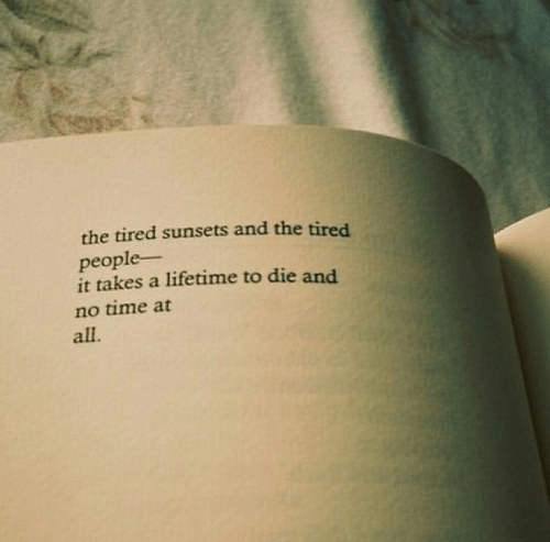 Lifetime, Time, and All: the tired sunsets and the tired  people-  it takes a lifetime to die and  no time at  all.