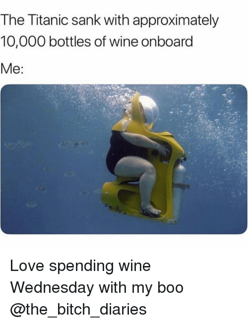 Bitch, Boo, and Funny: The Titanic sank with approximately  10,000 bottles of wine onboard Love spending wine Wednesday with my boo @the_bitch_diaries